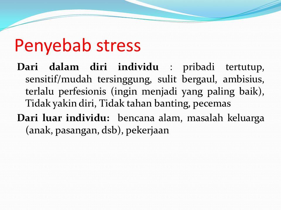 Penyebab stress Dari dalam diri individu : pribadi tertutup, sensitif/mudah tersinggung, sulit bergaul, ambisius, terlalu perfesionis (ingin menjadi y