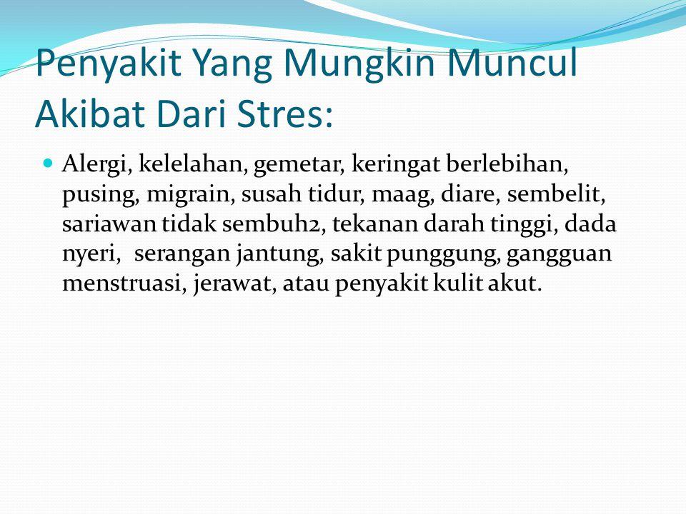 Penyakit Yang Mungkin Muncul Akibat Dari Stres: Alergi, kelelahan, gemetar, keringat berlebihan, pusing, migrain, susah tidur, maag, diare, sembelit,
