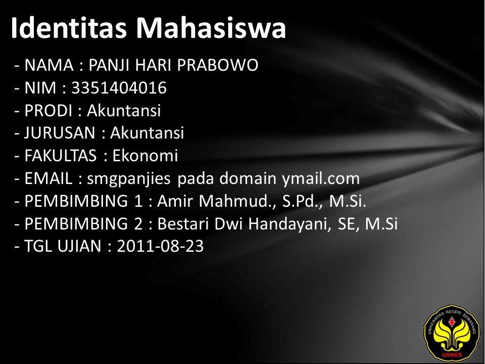 Identitas Mahasiswa - NAMA : PANJI HARI PRABOWO - NIM : 3351404016 - PRODI : Akuntansi - JURUSAN : Akuntansi - FAKULTAS : Ekonomi - EMAIL : smgpanjies pada domain ymail.com - PEMBIMBING 1 : Amir Mahmud., S.Pd., M.Si.