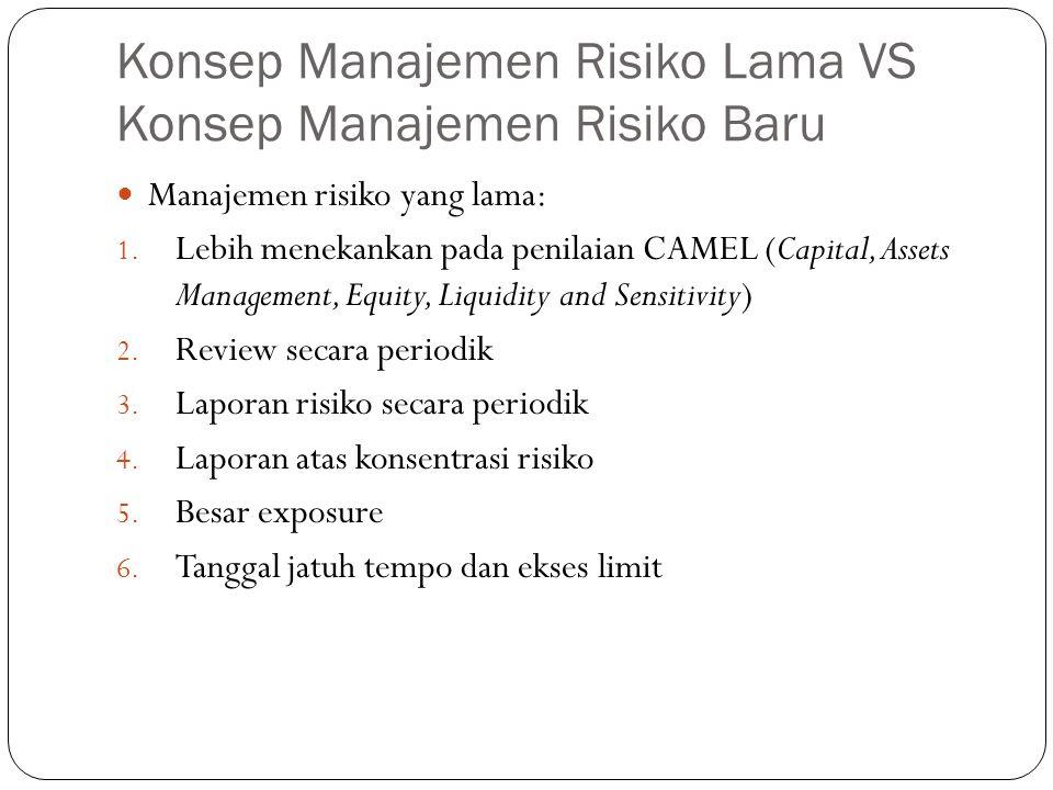 Konsep Manajemen Risiko Lama VS Konsep Manajemen Risiko Baru Manajemen risiko yang lama: 1. Lebih menekankan pada penilaian CAMEL (Capital, Assets Man
