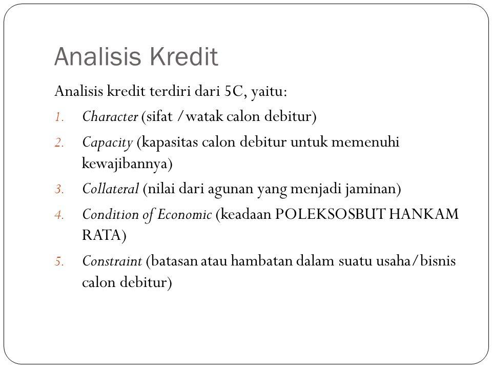 Analisis Kredit Analisis kredit terdiri dari 5C, yaitu: 1. Character (sifat /watak calon debitur) 2. Capacity (kapasitas calon debitur untuk memenuhi