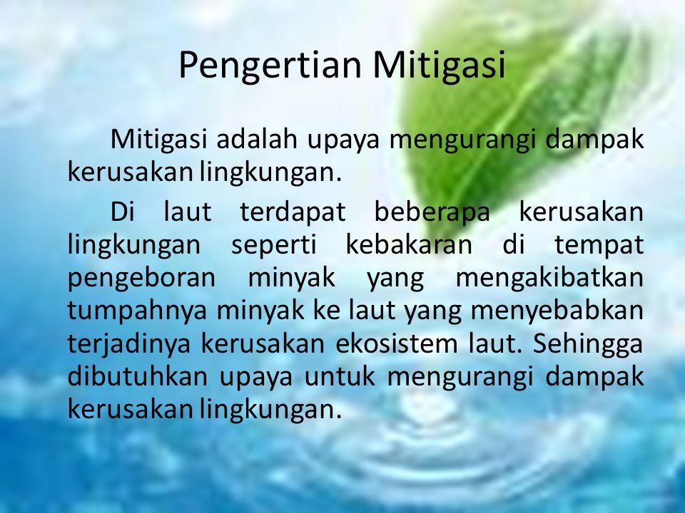 Pengertian Mitigasi Mitigasi adalah upaya mengurangi dampak kerusakan lingkungan. Di laut terdapat beberapa kerusakan lingkungan seperti kebakaran di