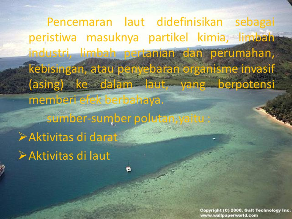 Pencemaran laut didefinisikan sebagai peristiwa masuknya partikel kimia, limbah industri, limbah pertanian dan perumahan, kebisingan, atau penyebaran
