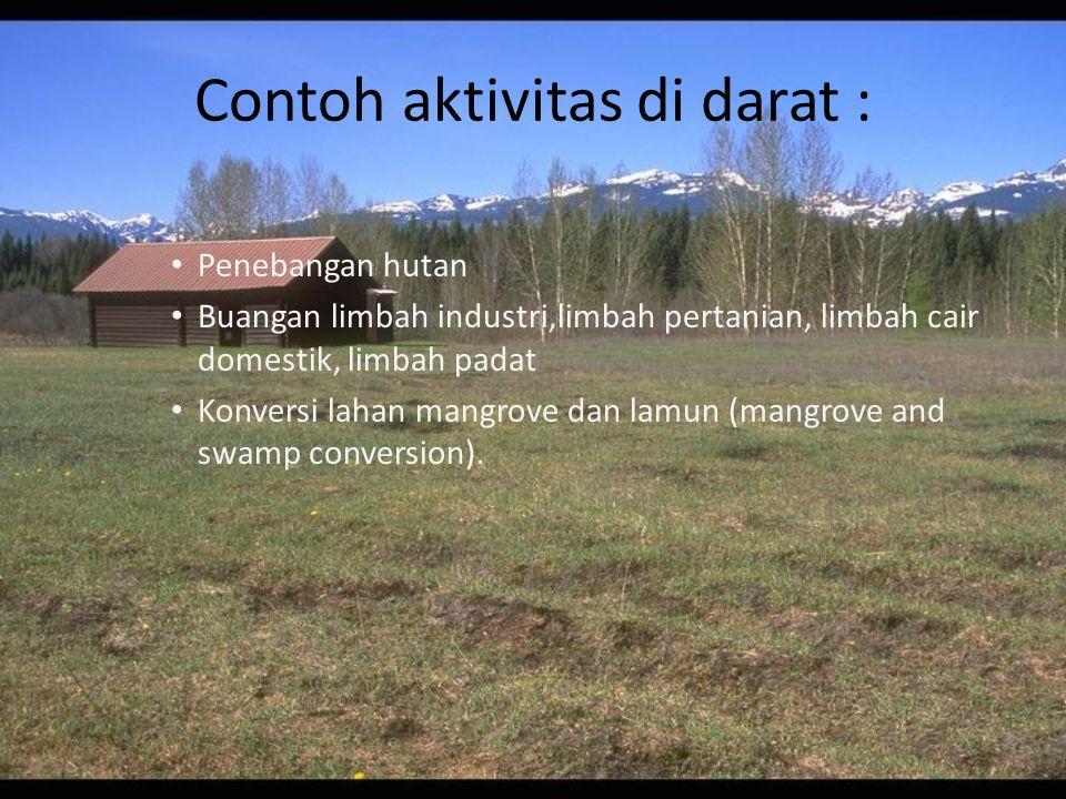 Contoh aktivitas di darat : Penebangan hutan Buangan limbah industri,limbah pertanian, limbah cair domestik, limbah padat Konversi lahan mangrove dan lamun (mangrove and swamp conversion).