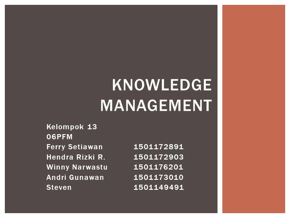 Kelompok 13 06PFM Ferry Setiawan1501172891 Hendra Rizki R.1501172903 Winny Narwastu1501176201 Andri Gunawan1501173010 Steven1501149491 KNOWLEDGE MANAGEMENT