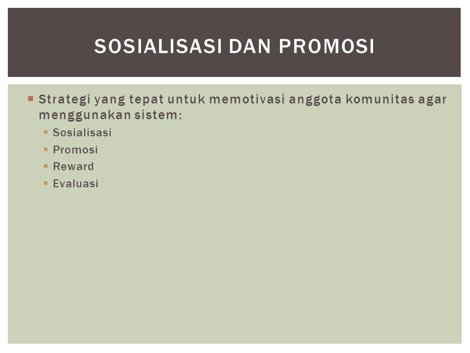  Strategi yang tepat untuk memotivasi anggota komunitas agar menggunakan sistem:  Sosialisasi  Promosi  Reward  Evaluasi SOSIALISASI DAN PROMOSI