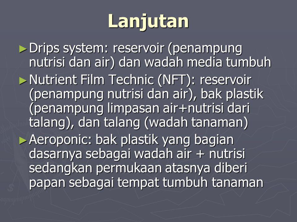 Lanjutan ► Drips system: reservoir (penampung nutrisi dan air) dan wadah media tumbuh ► Nutrient Film Technic (NFT): reservoir (penampung nutrisi dan