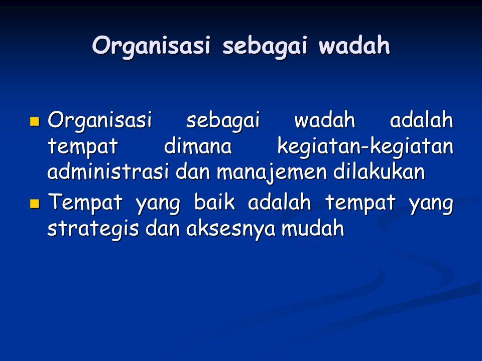 Organisasi sebagai wadah Organisasi sebagai wadah adalah tempat dimana kegiatan-kegiatan administrasi dan manajemen dilakukan Organisasi sebagai wadah