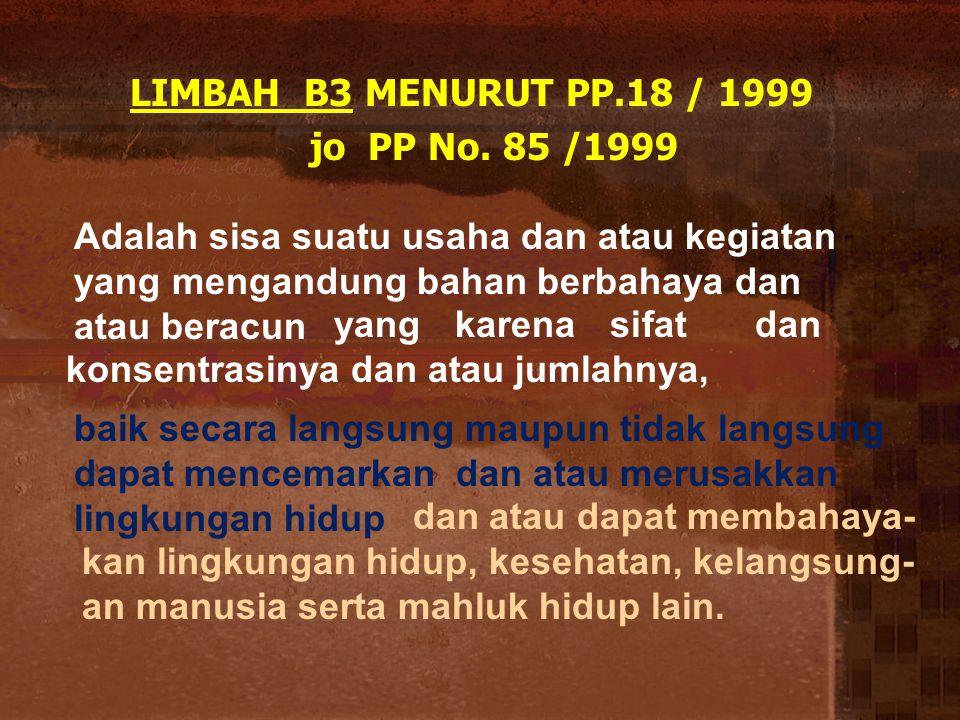 LIMBAH B3 MENURUT PP.18 / 1999 jo PP No. 85 /1999 Adalah sisa suatu usaha dan atau kegiatan yang mengandung bahan berbahaya dan atau beracun yang kare