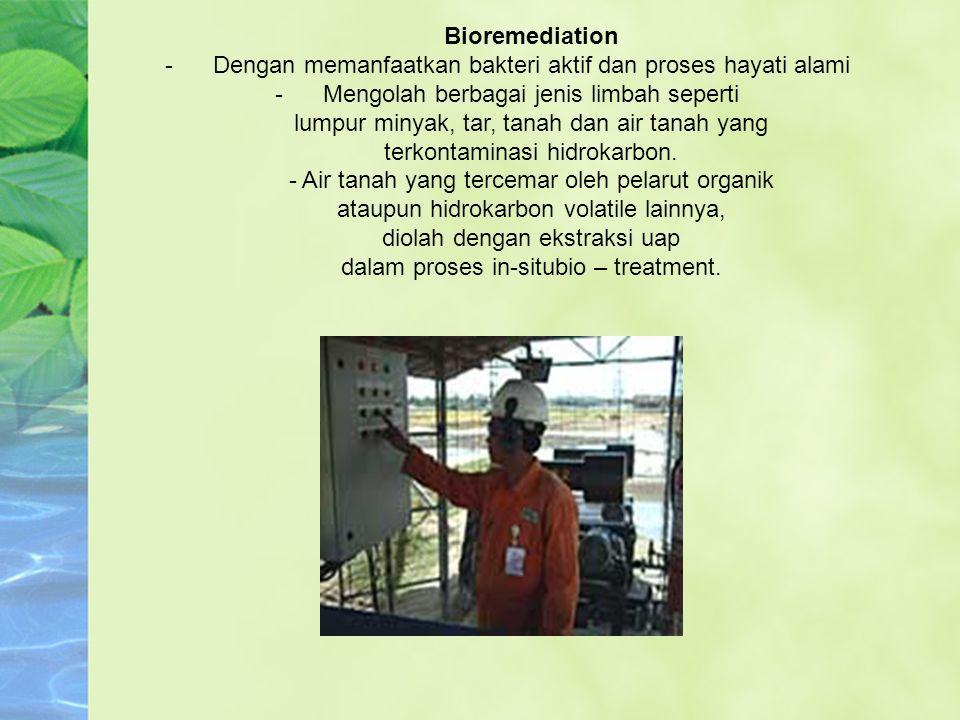 Bioremediation -Dengan memanfaatkan bakteri aktif dan proses hayati alami -Mengolah berbagai jenis limbah seperti lumpur minyak, tar, tanah dan air ta
