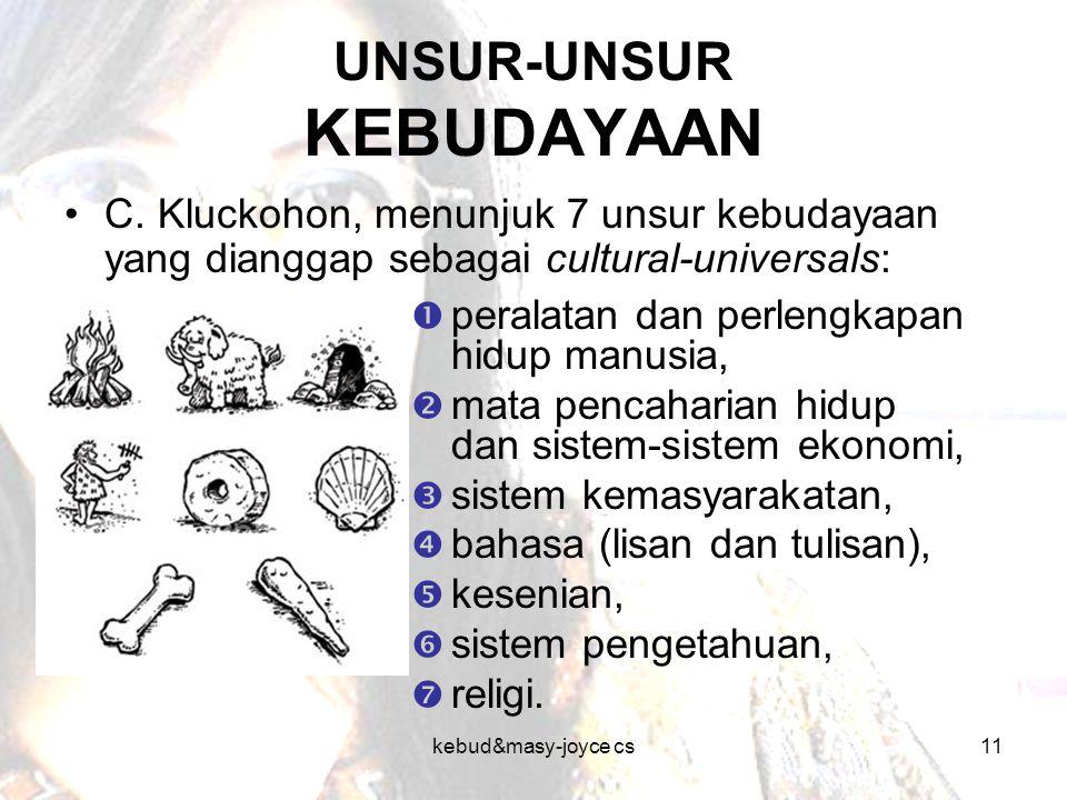 kebud&masy-joyce cs11 UNSUR-UNSUR KEBUDAYAAN C. Kluckohon, menunjuk 7 unsur kebudayaan yang dianggap sebagai cultural-universals:  peralatan dan perl