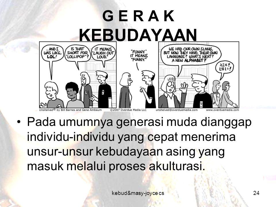 kebud&masy-joyce cs24 G E R A K KEBUDAYAAN Pada umumnya generasi muda dianggap individu-individu yang cepat menerima unsur-unsur kebudayaan asing yang