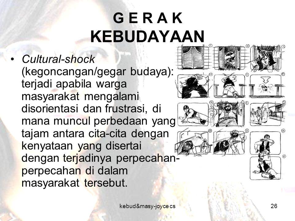 kebud&masy-joyce cs26 G E R A K KEBUDAYAAN Cultural-shock (kegoncangan/gegar budaya): terjadi apabila warga masyarakat mengalami disorientasi dan frus