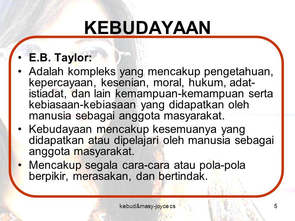 kebud&masy-joyce cs5 KEBUDAYAAN E.B. Taylor: Adalah kompleks yang mencakup pengetahuan, kepercayaan, kesenian, moral, hukum, adat- istiadat, dan lain