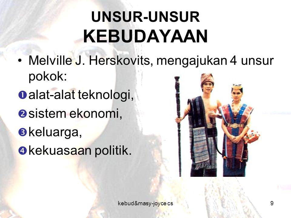 kebud&masy-joyce cs9 UNSUR-UNSUR KEBUDAYAAN Melville J. Herskovits, mengajukan 4 unsur pokok:  alat-alat teknologi,  sistem ekonomi,  keluarga,  k