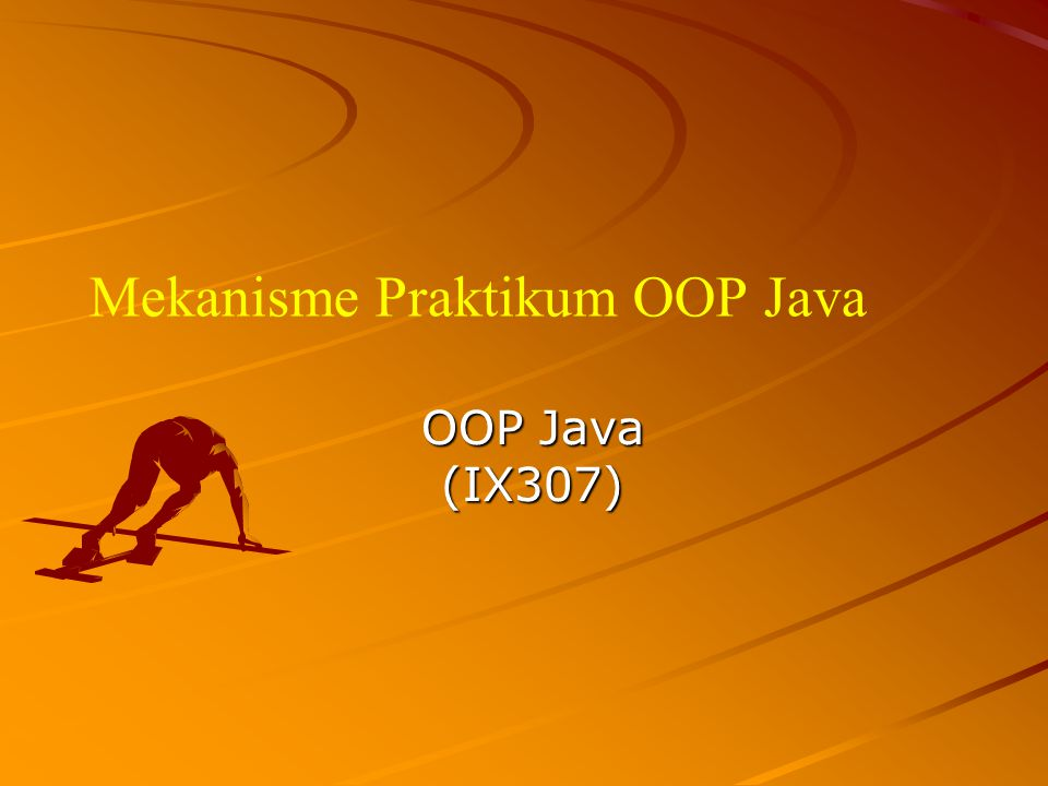 Mekanisme Praktikum OOP Java OOP Java (IX307)