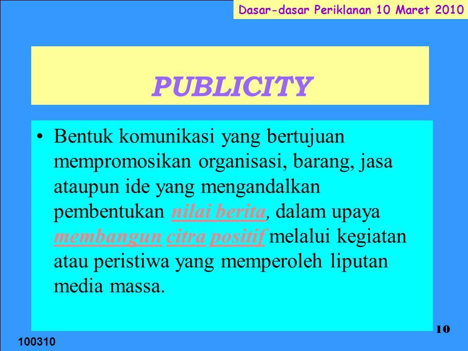 100310 Dasar-dasar Periklanan 10 Maret 2010 10 PUBLICITY Bentuk komunikasi yang bertujuan mempromosikan organisasi, barang, jasa ataupun ide yang mengandalkan pembentukan nilai berita, dalam upaya membangun citra positif melalui kegiatan atau peristiwa yang memperoleh liputan media massa.