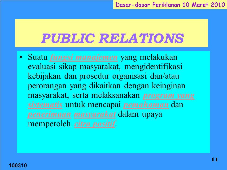 100310 Dasar-dasar Periklanan 10 Maret 2010 11 PUBLIC RELATIONS Suatu fungsi manajemen yang melakukan evaluasi sikap masyarakat, mengidentifikasi kebi