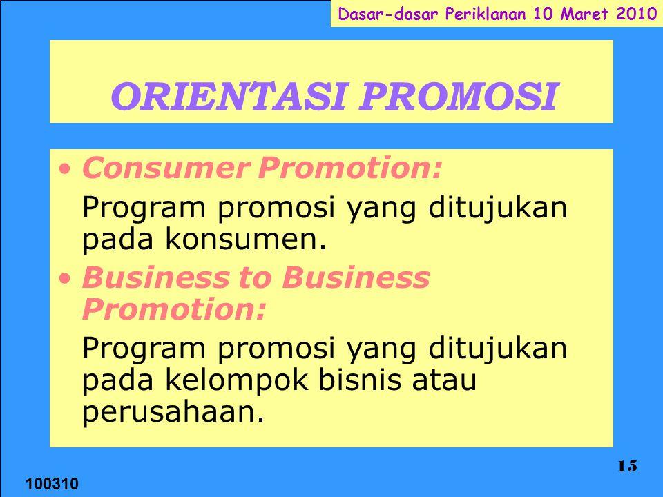 100310 Dasar-dasar Periklanan 10 Maret 2010 15 ORIENTASI PROMOSI Consumer Promotion: Program promosi yang ditujukan pada konsumen. Business to Busines