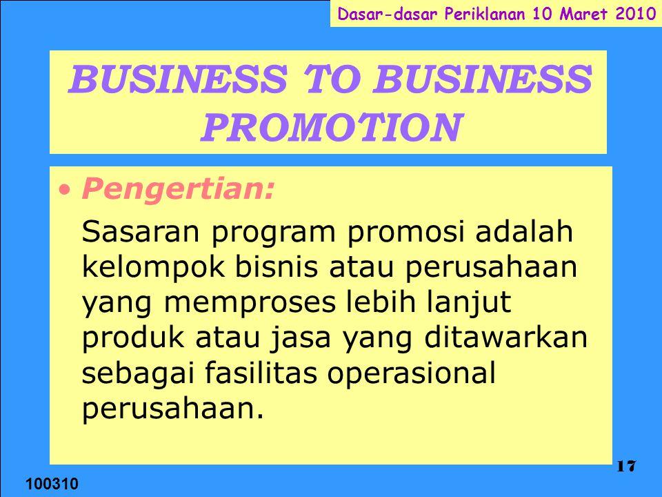 100310 Dasar-dasar Periklanan 10 Maret 2010 17 BUSINESS TO BUSINESS PROMOTION Pengertian: Sasaran program promosi adalah kelompok bisnis atau perusahaan yang memproses lebih lanjut produk atau jasa yang ditawarkan sebagai fasilitas operasional perusahaan.