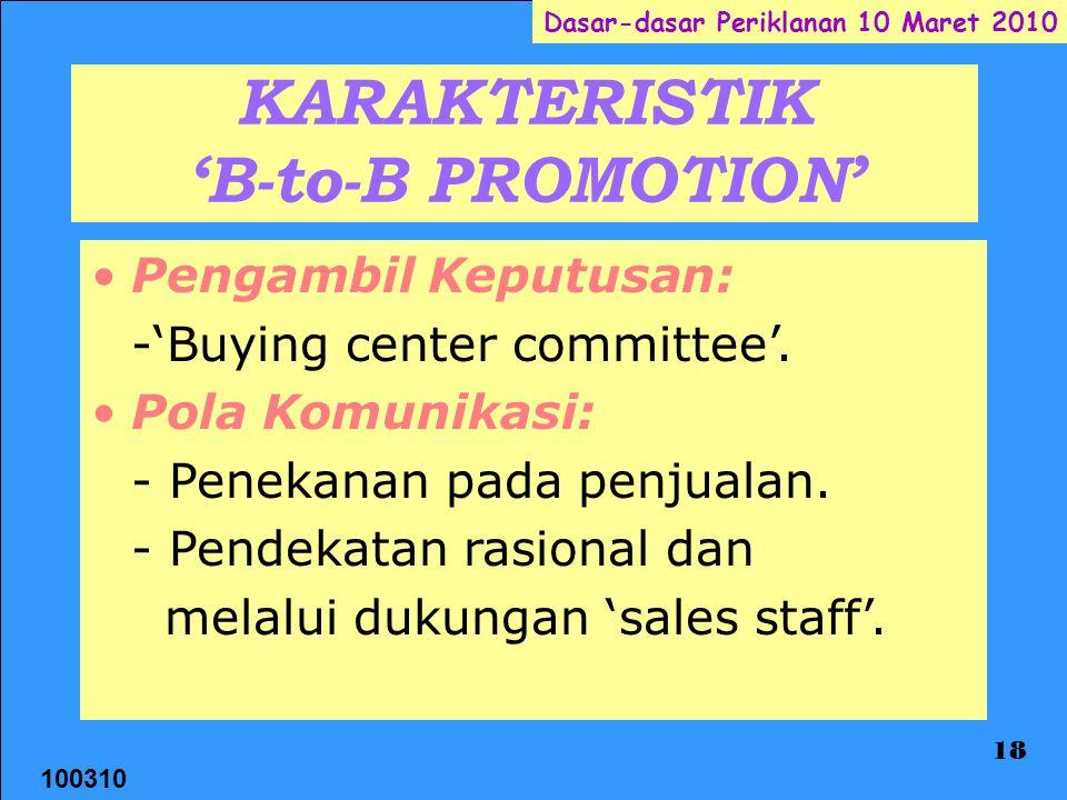100310 Dasar-dasar Periklanan 10 Maret 2010 18 KARAKTERISTIK 'B-to-B PROMOTION' Pengambil Keputusan: -'Buying center committee'. Pola Komunikasi: - Pe