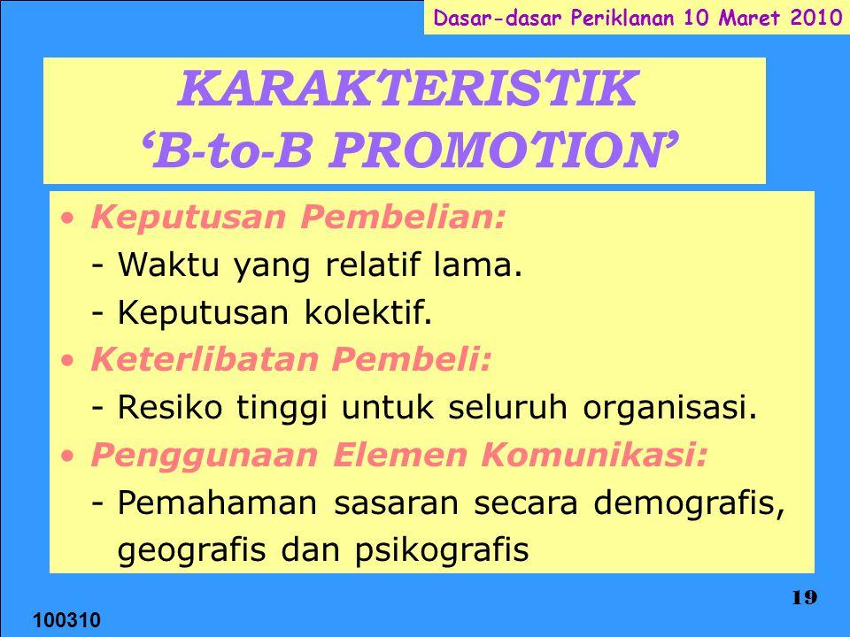 100310 Dasar-dasar Periklanan 10 Maret 2010 19 KARAKTERISTIK 'B-to-B PROMOTION' Keputusan Pembelian: - Waktu yang relatif lama. - Keputusan kolektif.