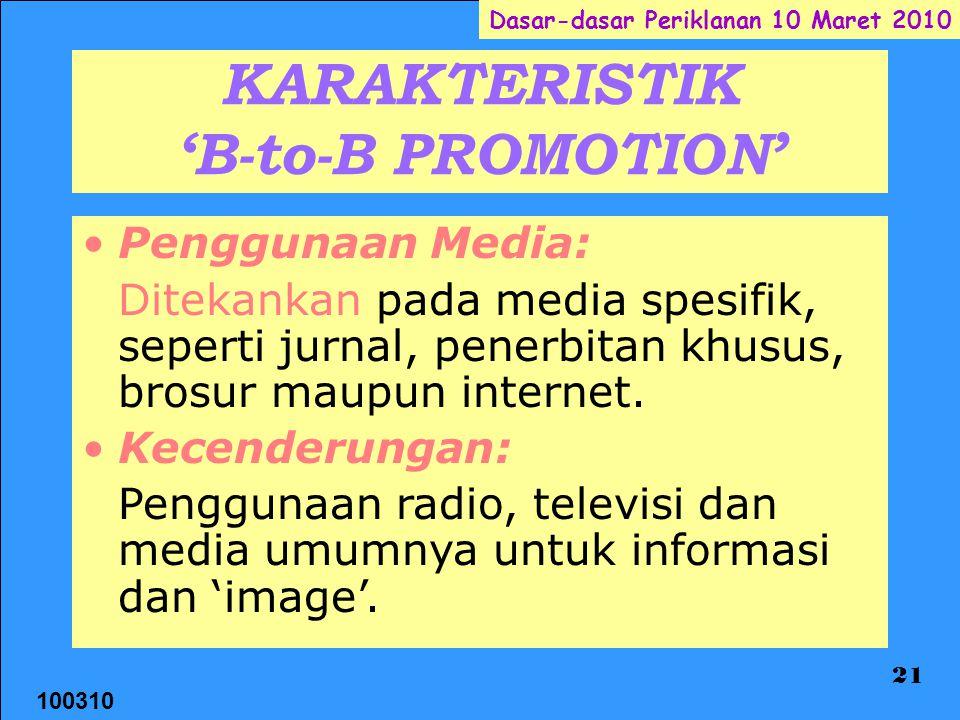 100310 Dasar-dasar Periklanan 10 Maret 2010 21 KARAKTERISTIK 'B-to-B PROMOTION' Penggunaan Media: Ditekankan pada media spesifik, seperti jurnal, penerbitan khusus, brosur maupun internet.
