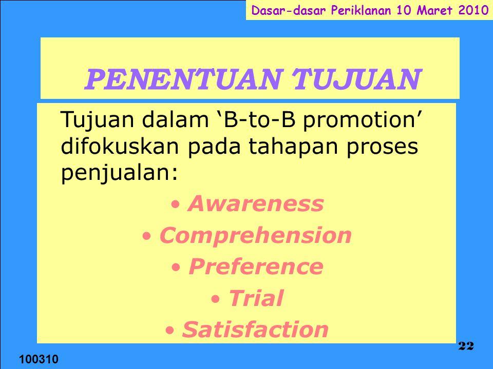 100310 Dasar-dasar Periklanan 10 Maret 2010 22 PENENTUAN TUJUAN Tujuan dalam 'B-to-B promotion' difokuskan pada tahapan proses penjualan: Awareness Comprehension Preference Trial Satisfaction