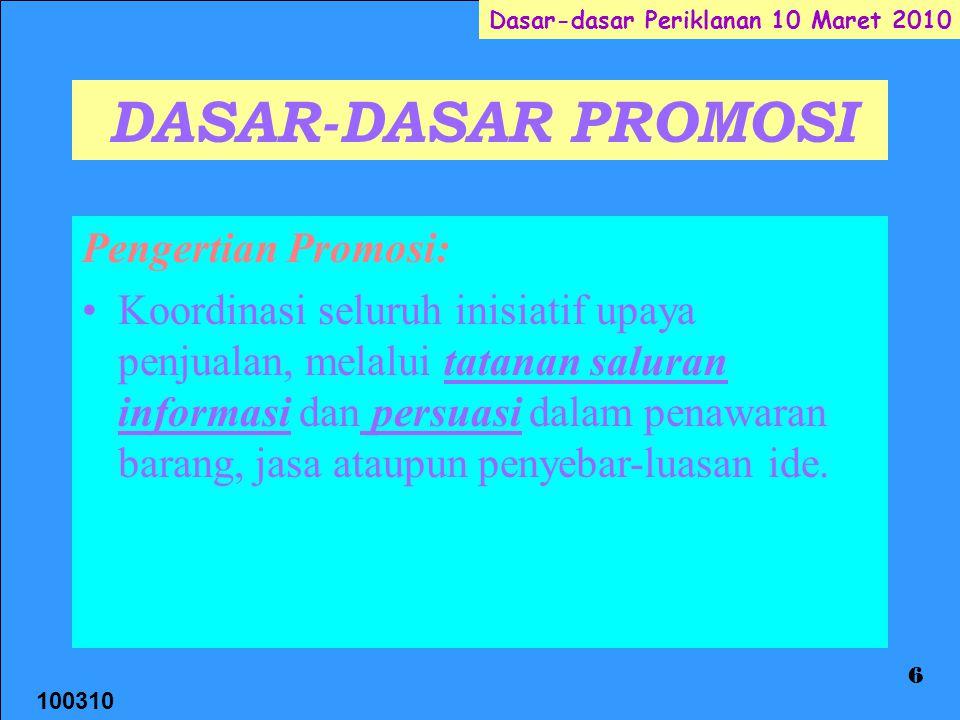 100310 Dasar-dasar Periklanan 10 Maret 2010 6 DASAR-DASAR PROMOSI Pengertian Promosi: Koordinasi seluruh inisiatif upaya penjualan, melalui tatanan saluran informasi dan persuasi dalam penawaran barang, jasa ataupun penyebar-luasan ide.
