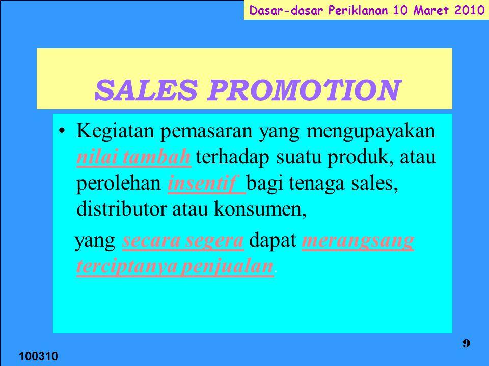 100310 Dasar-dasar Periklanan 10 Maret 2010 9 SALES PROMOTION Kegiatan pemasaran yang mengupayakan nilai tambah terhadap suatu produk, atau perolehan insentif bagi tenaga sales, distributor atau konsumen, yang secara segera dapat merangsang terciptanya penjualan.