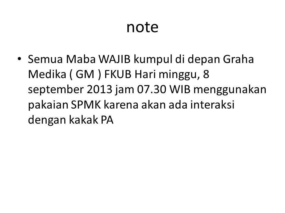note Semua Maba WAJIB kumpul di depan Graha Medika ( GM ) FKUB Hari minggu, 8 september 2013 jam 07.30 WIB menggunakan pakaian SPMK karena akan ada interaksi dengan kakak PA