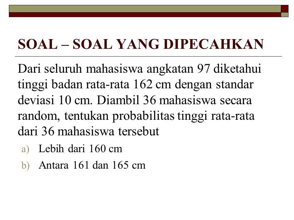 SOAL – SOAL YANG DIPECAHKAN Dari seluruh mahasiswa angkatan 97 diketahui tinggi badan rata-rata 162 cm dengan standar deviasi 10 cm. Diambil 36 mahasi