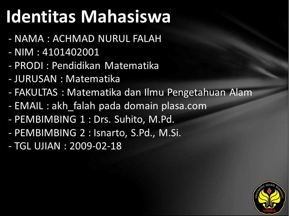Identitas Mahasiswa - NAMA : ACHMAD NURUL FALAH - NIM : 4101402001 - PRODI : Pendidikan Matematika - JURUSAN : Matematika - FAKULTAS : Matematika dan Ilmu Pengetahuan Alam - EMAIL : akh_falah pada domain plasa.com - PEMBIMBING 1 : Drs.