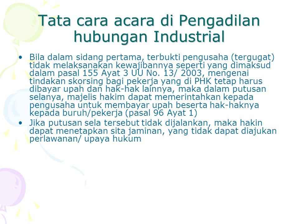 Tata cara acara di Pengadilan hubungan Industrial Bila dalam sidang pertama, terbukti pengusaha (tergugat) tidak melaksanakan kewajibannya seperti yang dimaksud dalam pasal 155 Ayat 3 UU No.
