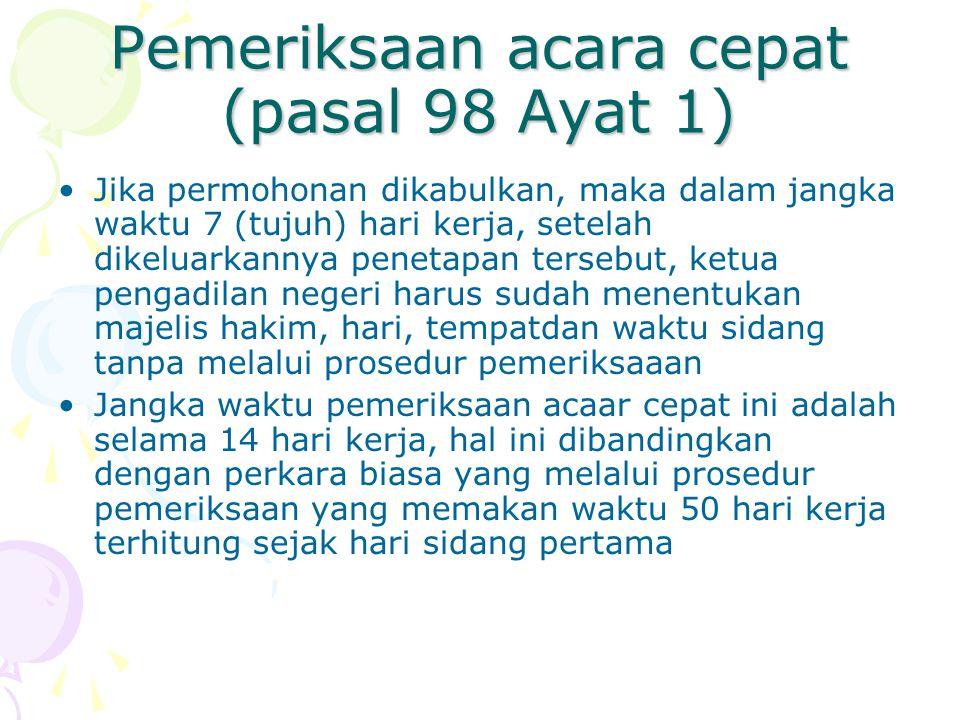 Pemeriksaan acara cepat (pasal 98 Ayat 1) Jika permohonan dikabulkan, maka dalam jangka waktu 7 (tujuh) hari kerja, setelah dikeluarkannya penetapan t