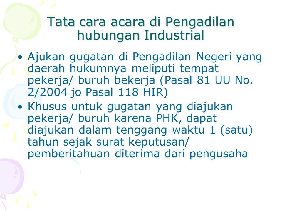 Tata cara acara di Pengadilan hubungan Industrial Ajukan gugatan di Pengadilan Negeri yang daerah hukumnya meliputi tempat pekerja/ buruh bekerja (Pasal 81 UU No.
