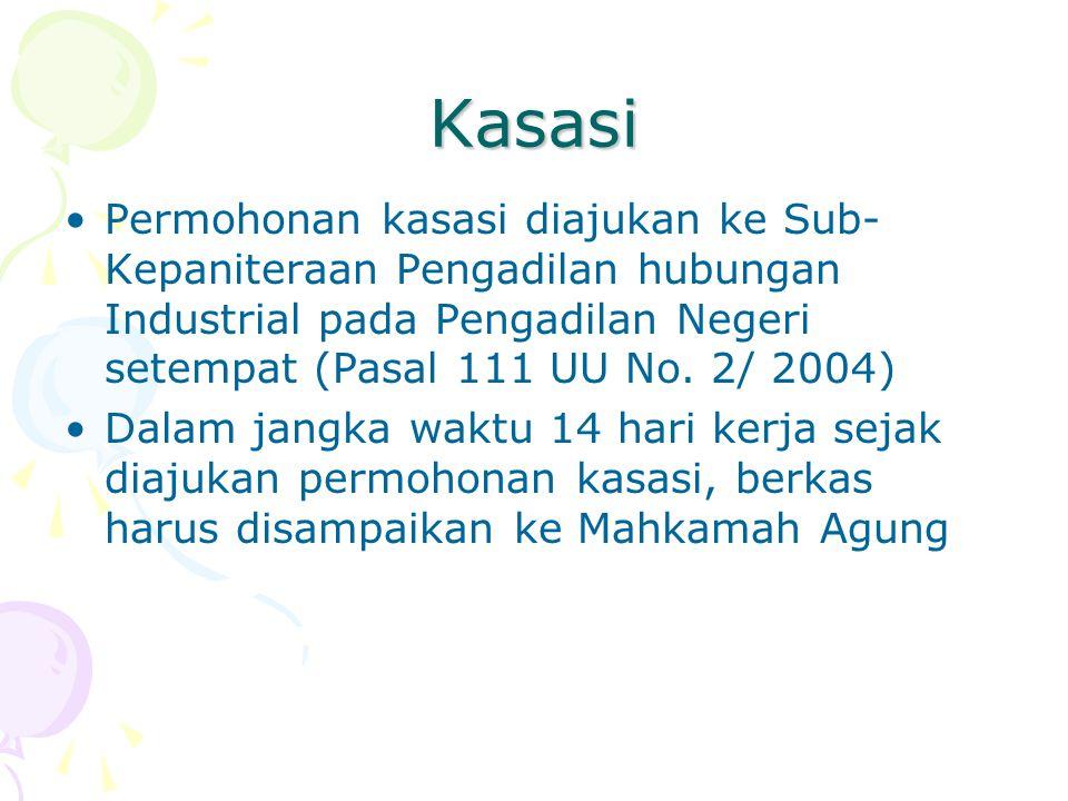Kasasi Permohonan kasasi diajukan ke Sub- Kepaniteraan Pengadilan hubungan Industrial pada Pengadilan Negeri setempat (Pasal 111 UU No. 2/ 2004) Dalam