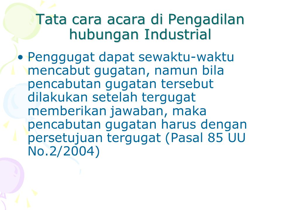 Tata cara acara di Pengadilan hubungan Industrial Penggugat dapat sewaktu-waktu mencabut gugatan, namun bila pencabutan gugatan tersebut dilakukan setelah tergugat memberikan jawaban, maka pencabutan gugatan harus dengan persetujuan tergugat (Pasal 85 UU No.2/2004)