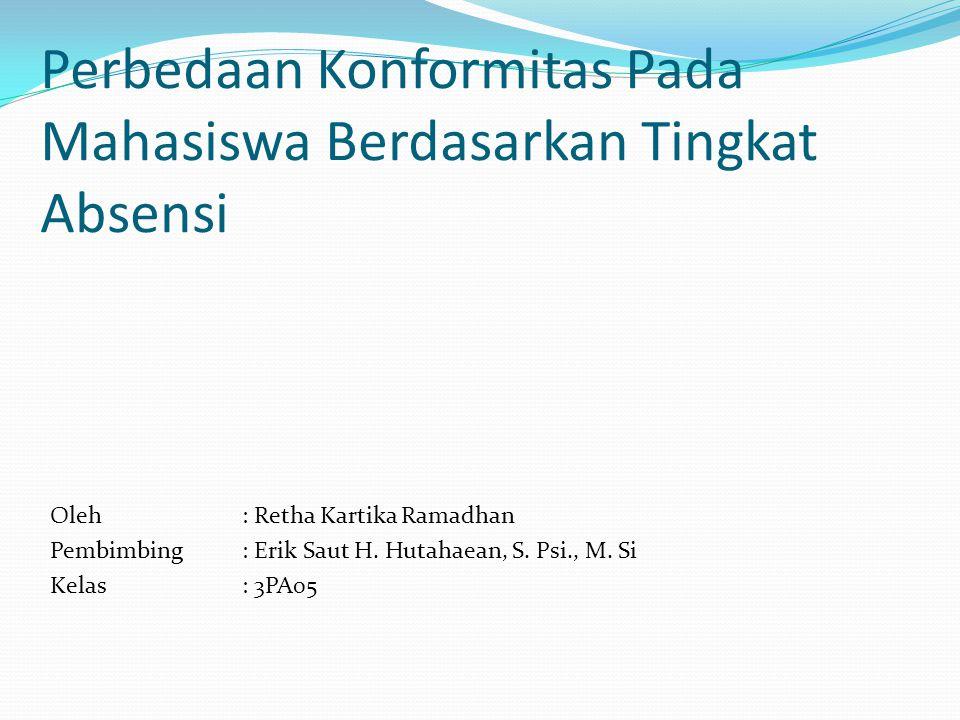 Perbedaan Konformitas Pada Mahasiswa Berdasarkan Tingkat Absensi Oleh: Retha Kartika Ramadhan Pembimbing : Erik Saut H. Hutahaean, S. Psi., M. Si Kela