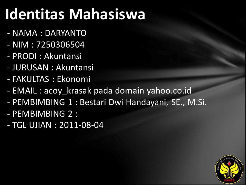 Identitas Mahasiswa - NAMA : DARYANTO - NIM : 7250306504 - PRODI : Akuntansi - JURUSAN : Akuntansi - FAKULTAS : Ekonomi - EMAIL : acoy_krasak pada domain yahoo.co.id - PEMBIMBING 1 : Bestari Dwi Handayani, SE., M.Si.