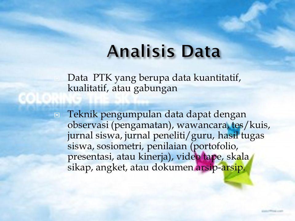  Data PTK yang berupa data kuantitatif, kualitatif, atau gabungan  Teknik pengumpulan data dapat dengan observasi (pengamatan), wawancara, tes/kuis, jurnal siswa, jurnal peneliti/guru, hasil tugas siswa, sosiometri, penilaian (portofolio, presentasi, atau kinerja), video tape, skala sikap, angket, atau dokumen arsip-arsip.