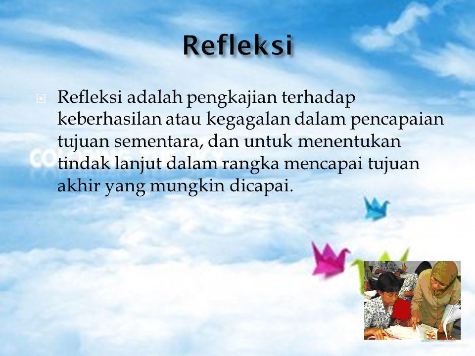  Refleksi adalah pengkajian terhadap keberhasilan atau kegagalan dalam pencapaian tujuan sementara, dan untuk menentukan tindak lanjut dalam rangka m