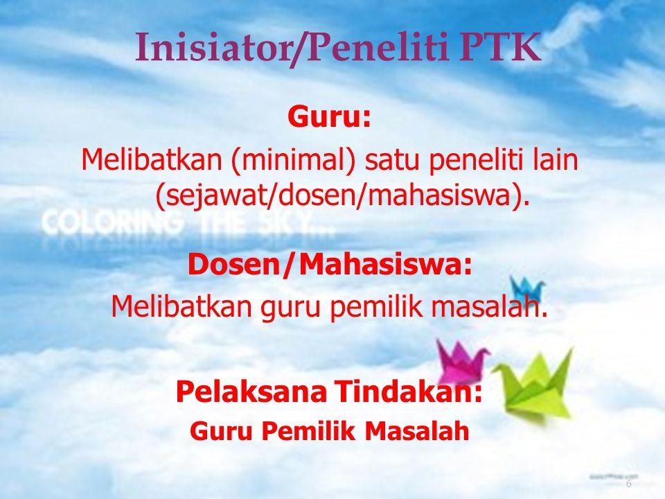 6 Inisiator/Peneliti PTK Guru: Melibatkan (minimal) satu peneliti lain (sejawat/dosen/mahasiswa).