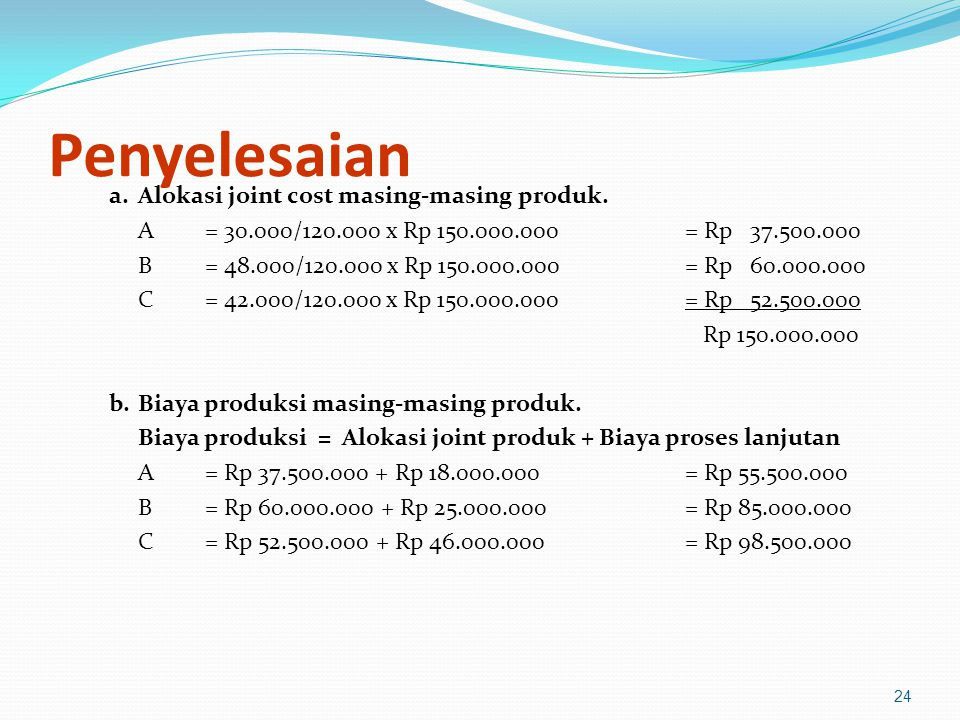 24 Penyelesaian a.Alokasi joint cost masing-masing produk. A= 30.000/120.000 x Rp 150.000.000= Rp 37.500.000 B= 48.000/120.000 x Rp 150.000.000= Rp 60