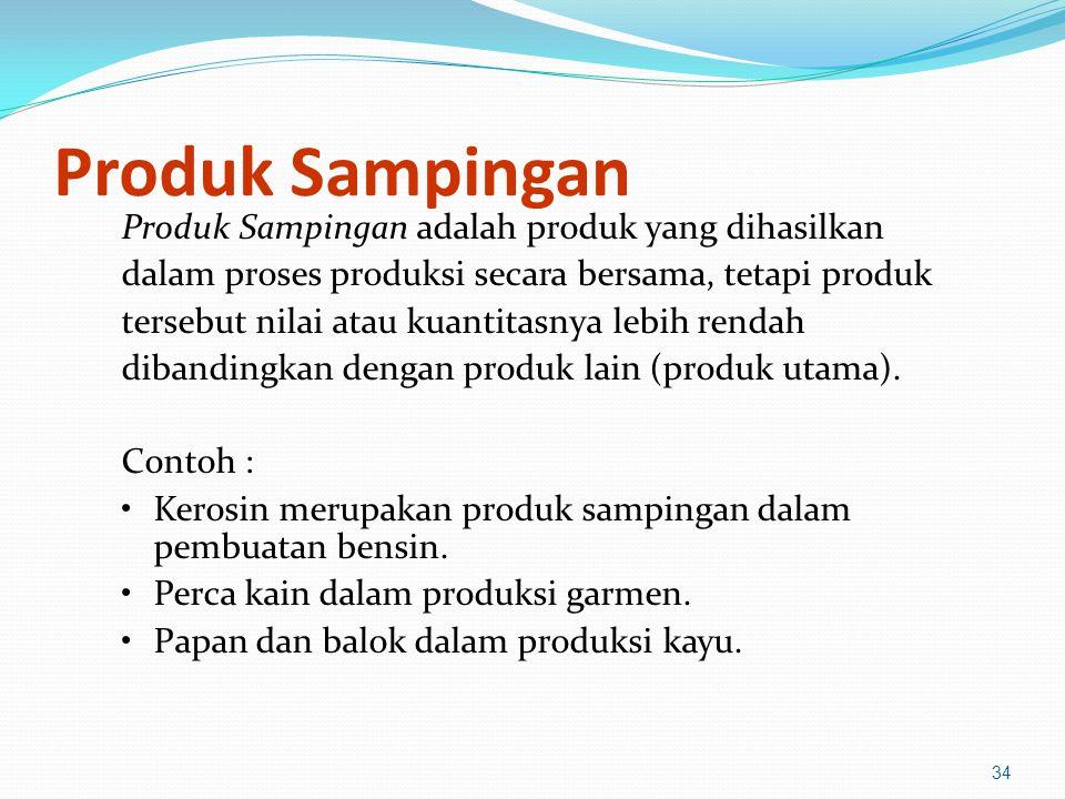 34 Produk Sampingan Produk Sampingan adalah produk yang dihasilkan dalam proses produksi secara bersama, tetapi produk tersebut nilai atau kuantitasnya lebih rendah dibandingkan dengan produk lain (produk utama).