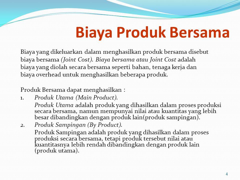Biaya Produk Bersama Biaya yang dikeluarkan dalam menghasilkan produk bersama disebut biaya bersama (Joint Cost).