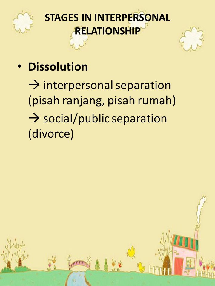 STAGES IN INTERPERSONAL RELATIONSHIP Dissolution  interpersonal separation (pisah ranjang, pisah rumah)  social/public separation (divorce)