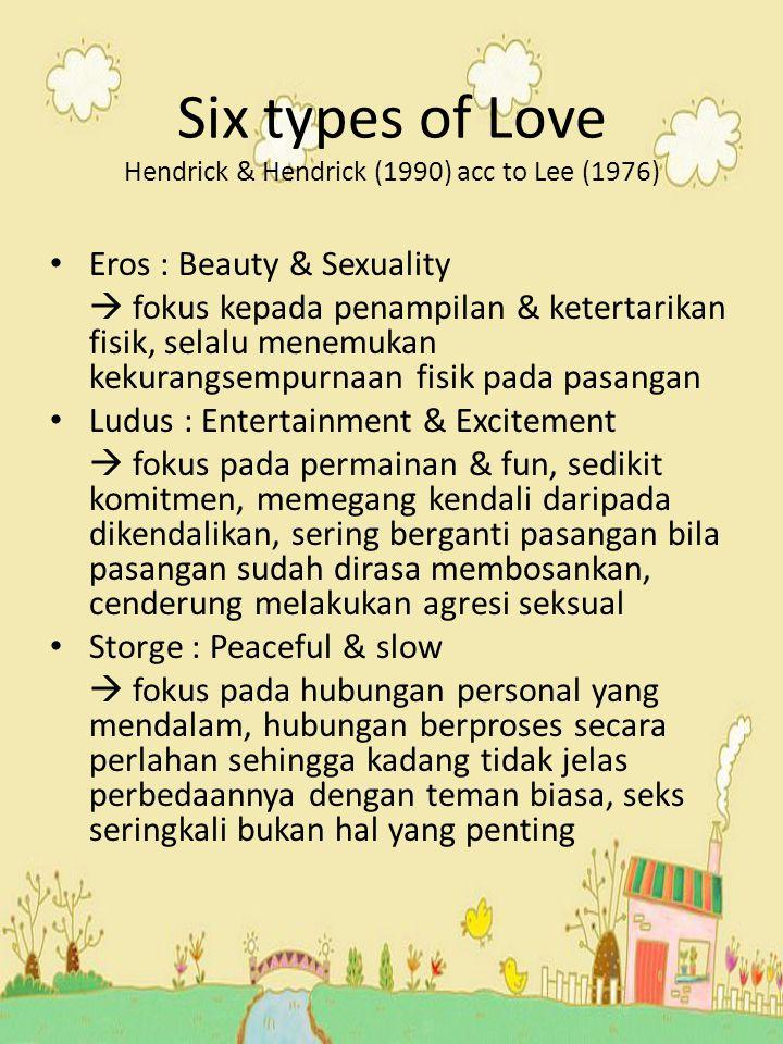 Six types of Love Hendrick & Hendrick (1990) acc to Lee (1976) Eros : Beauty & Sexuality  fokus kepada penampilan & ketertarikan fisik, selalu menemu