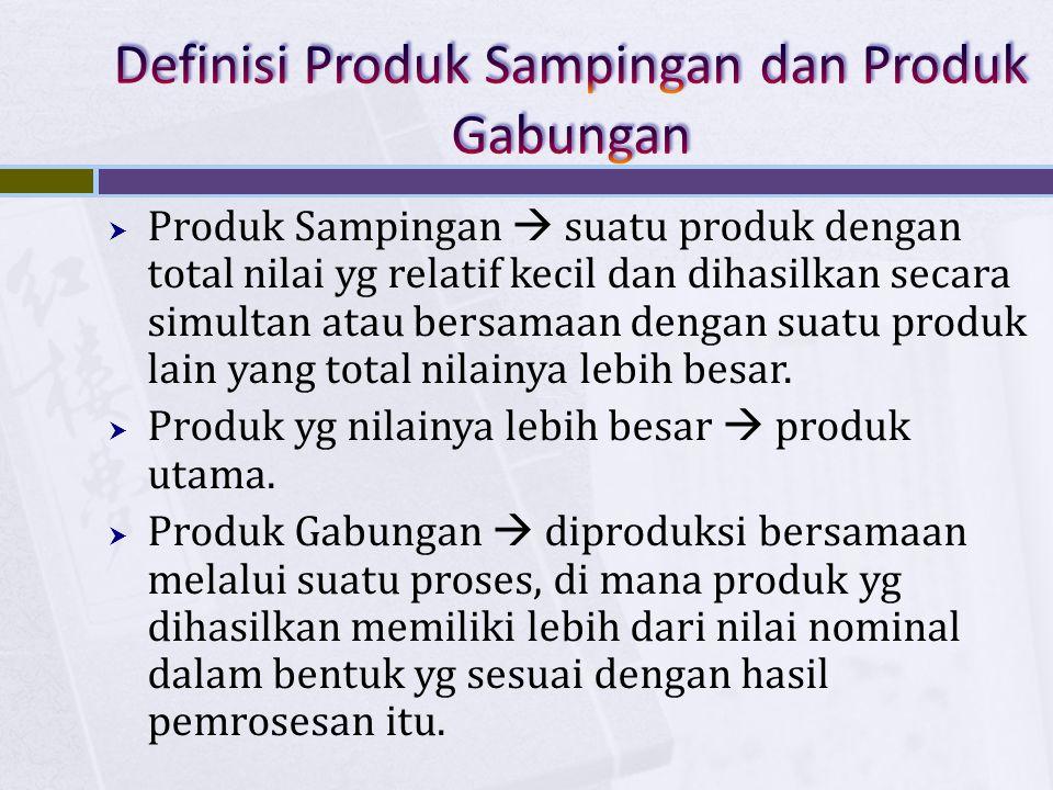  Produk Sampingan  suatu produk dengan total nilai yg relatif kecil dan dihasilkan secara simultan atau bersamaan dengan suatu produk lain yang tota