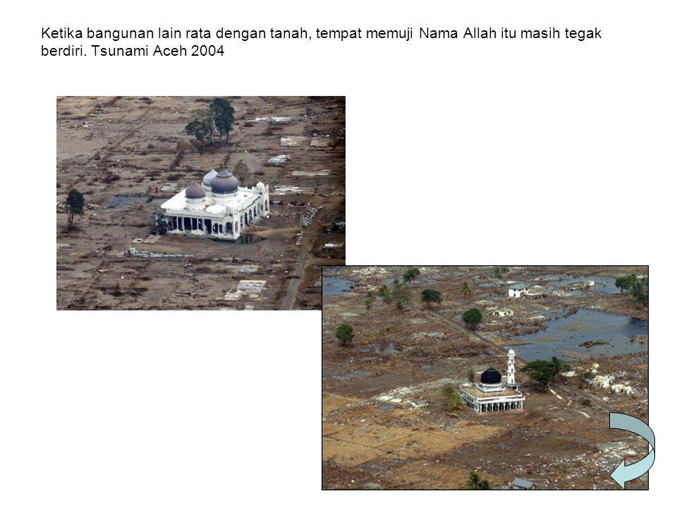 Ketika bangunan lain rata dengan tanah, tempat memuji Nama Allah itu masih tegak berdiri. Tsunami Aceh 2004